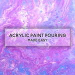 Acrylic Paint Pouring Made Easy