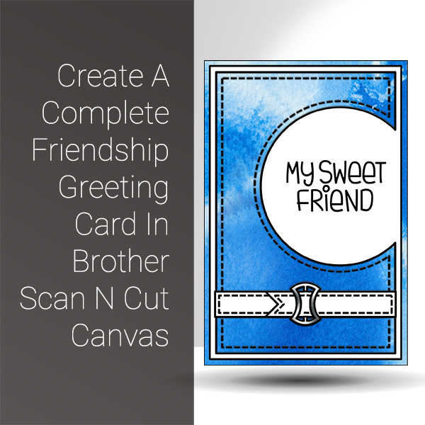 Scan N Cut Saturday Create A Complete Friendship Greeting Card In Brother Scan N Cut Canvas